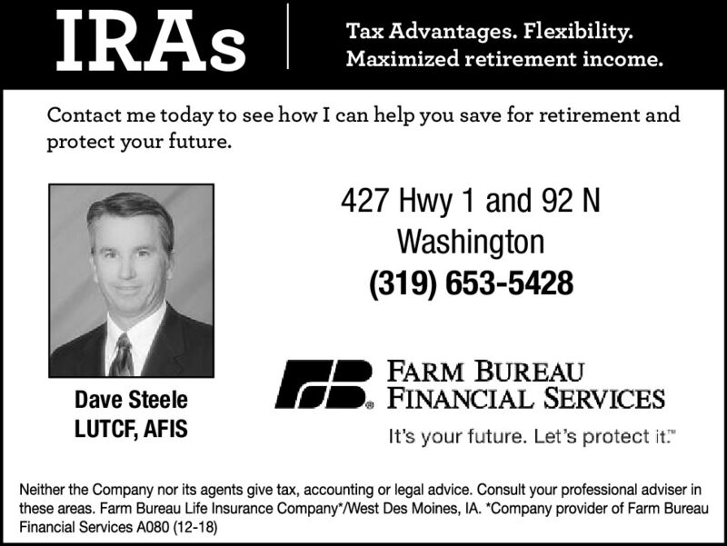 "IRASTax Advantages. Flexibility.Maximized retirement income.Contact me today to see how I can help you save for retirement andprotect your future.427 Hwy 1 and 92 NWashington(319) 653-5428FARM BUREAUFINANCIAL SERVICESDave SteeleLUTCF, AFISIt's your future. Let's protect it""Neither the Company nor its agents give tax, accounting or legal advice. Consult your professional adviser inthese areas. Farm Bureau Life Insurance Company""West Des Moines, IA. ""Company provider of Farm BureauFinancial Services A080 (12-18) IRAS Tax Advantages. Flexibility. Maximized retirement income. Contact me today to see how I can help you save for retirement and protect your future. 427 Hwy 1 and 92 N Washington (319) 653-5428 FARM BUREAU FINANCIAL SERVICES Dave Steele LUTCF, AFIS It's your future. Let's protect it"" Neither the Company nor its agents give tax, accounting or legal advice. Consult your professional adviser in these areas. Farm Bureau Life Insurance Company""West Des Moines, IA. ""Company provider of Farm Bureau Financial Services A080 (12-18)"
