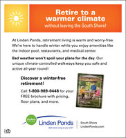 "Retire to awarmer climatewithout leaving the South Shore!At Linden Ponds, retirement living is warm and worry-free.We're here to handle winter while you enjoy amenities likethe indoor pool, restaurants, and medical center.Bad weather won't spoil your plans for the day. Ourunique climate-controlled walkways keep you safe andactive all year round!Discover a winter-freeretirement!Call 1-800-989-0448 for yourFREE brochure with pricing,floor plans, and more.Linden PondsEricksonLIVINGLinden PondsSouth ShoreLindenPonds.comAdd more Living to your Life""I96E1 Retire to a warmer climate without leaving the South Shore! At Linden Ponds, retirement living is warm and worry-free. We're here to handle winter while you enjoy amenities like the indoor pool, restaurants, and medical center. Bad weather won't spoil your plans for the day. Our unique climate-controlled walkways keep you safe and active all year round! Discover a winter-free retirement! Call 1-800-989-0448 for your FREE brochure with pricing, floor plans, and more. Linden Ponds Erickson LIVING Linden Ponds South Shore LindenPonds.com Add more Living to your Life"" I96E1"