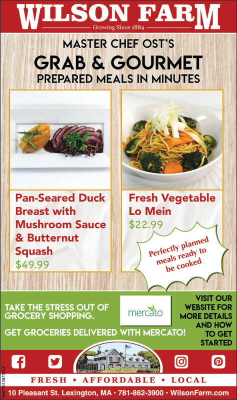 WILSON FARMGrowing Since 1884MASTER CHEF OST'SGRAB & GOURMETPREPARED MEALS IN MINUTESPan-Seared DuckFresh VegetableBreast withLo MeinMushroom Sauce$22.99& ButternutSquash$49.99Perfectly plannedmeals ready tobe cookedVISIT OURWEBSITE FORMORE DETAILSAND HOWTAKE THE STRESS OUT OFGROCERY SHOPPING.mercatoGET GROCERIES DELIVERED WITH MERCATO!TO GETSTARTEDFRESH AFFORDABLE LOCAL10 Pleasant St. Lexington, MA · 781-862-3900 · WilsonFarm.com WILSON FARM Growing Since 1884 MASTER CHEF OST'S GRAB & GOURMET PREPARED MEALS IN MINUTES Pan-Seared Duck Fresh Vegetable Breast with Lo Mein Mushroom Sauce $22.99 & Butternut Squash $49.99 Perfectly planned meals ready to be cooked VISIT OUR WEBSITE FOR MORE DETAILS AND HOW TAKE THE STRESS OUT OF GROCERY SHOPPING. mercato GET GROCERIES DELIVERED WITH MERCATO! TO GET STARTED FRESH AFFORDABLE LOCAL 10 Pleasant St. Lexington, MA · 781-862-3900 · WilsonFarm.com
