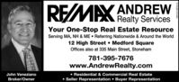 REMAX Realty ServicesANDREWYour One-Stop Real Estate ResourceServing MA, NH & ME  Referring Nationwide & Around the World12 High Street  Medford SquareOffices also at 335 Main Street, Stoneham781-395-7676www.AndrewRealty.com Residential & Commercial Real Estate Seller Representation  Buyer RepresentationJohn VenezianoBroker/OwnerNW-CN13868176 REMAX Realty Services ANDREW Your One-Stop Real Estate Resource Serving MA, NH & ME  Referring Nationwide & Around the World 12 High Street  Medford Square Offices also at 335 Main Street, Stoneham 781-395-7676 www.AndrewRealty.com  Residential & Commercial Real Estate  Seller Representation  Buyer Representation John Veneziano Broker/Owner NW-CN13868176