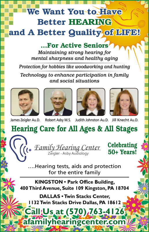 We Want You to HaveBetter HEARINGand A Better Quality of LIFE!...For Active SeniorsMaintaining strong hearing formental sharpness and healthy agingProtection for hobbies like woodworking and huntingTechnology to enhance participation in familyand social situationsJames Zeigler Au.D. Robert Asby M.S. Judith Johnston Au.D. Jill Knecht Au.D.Hearing Care for All Ages & All StagesEamily Hearing Center CelebratingZeigler - Asby Audiology50+ Years!..Hearing tests, aids and protectionfor the entire familyKINGSTON  Park Office Building,400 Third Avenue, Suite 109 Kingston, PA 18704DALLAS  Twin Stacks Center,1132 Twin Stacks Drive Dallas, PA 18612Call Us at (570) 763-4126afamilyhearingcenter.com We Want You to Have Better HEARING and A Better Quality of LIFE! ...For Active Seniors Maintaining strong hearing for mental sharpness and healthy aging Protection for hobbies like woodworking and hunting Technology to enhance participation in family and social situations James Zeigler Au.D. Robert Asby M.S. Judith Johnston Au.D. Jill Knecht Au.D. Hearing Care for All Ages & All Stages Eamily Hearing Center Celebrating Zeigler - Asby Audiology 50+ Years! ..Hearing tests, aids and protection for the entire family KINGSTON  Park Office Building, 400 Third Avenue, Suite 109 Kingston, PA 18704 DALLAS  Twin Stacks Center, 1132 Twin Stacks Drive Dallas, PA 18612 Call Us at (570) 763-4126 afamilyhearingcenter.com