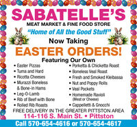 """SABATELLE'SMEAT MARKET & FINE FOOD STORE""""Home of All the Good Stuff""""Now TakingEASTER ORDERS!Featuring Our Own Easter Pizzas Tuma and Hard Ricotta Cheeses Murazzi Boneless Porketta & Chicketta Roast Boneless Veal Roast Fresh and Smoked Kleibassa Nut and Poppy Rolls Veal Pockets Homemade Ravioli(Meat or Cheese)Cappelletti & Gnocchi& Bone-in Hams Leg-0-Lamb Rib of Beef with Bone Rolled Rib RoastsFREE DELIVERY IN THE GREATER PITTSTON AREA114-116 S. Main St.  PittstonCall 570-654-4616 or 570-654-4617 SABATELLE'S MEAT MARKET & FINE FOOD STORE """"Home of All the Good Stuff"""" Now Taking EASTER ORDERS! Featuring Our Own  Easter Pizzas  Tuma and Hard  Ricotta Cheeses  Murazzi Boneless  Porketta & Chicketta Roast  Boneless Veal Roast  Fresh and Smoked Kleibassa  Nut and Poppy Rolls  Veal Pockets  Homemade Ravioli (Meat or Cheese) Cappelletti & Gnocchi & Bone-in Hams  Leg-0-Lamb  Rib of Beef with Bone  Rolled Rib Roasts FREE DELIVERY IN THE GREATER PITTSTON AREA 114-116 S. Main St.  Pittston Call 570-654-4616 or 570-654-4617"""