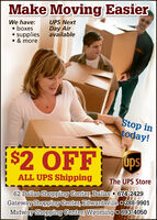Make Moving EasierWe have: boxes supplies & moreUPS NextDay AiravailableStop intoday!$2 OFFupsTMALL UPS ShippingThe UPS Store62 Dallas Shopping Center, Dallas - 674-2429Gateway Shopping Center, Edwardsville o 288-9901Midway Shopping Center, Wyoming o 693-4050 Make Moving Easier We have:  boxes  supplies  & more UPS Next Day Air available Stop in today! $2 OFF ups TM ALL UPS Shipping The UPS Store 62 Dallas Shopping Center, Dallas - 674-2429 Gateway Shopping Center, Edwardsville o 288-9901 Midway Shopping Center, Wyoming o 693-4050