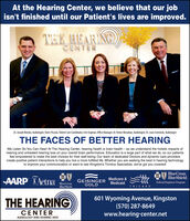 At the Hearing Center, we believe that our jobisn't finished until our Patient's lives are improved.THE HEARING)CENTERDr. Joseph Motzko, Audiologist; SherriPicola, Patient Care Coordinator; Erin Engman, Offce Manager; Dr. Renee Monahan, Audiologist; Dr. Louis Sieminski, AudiologistTHE FACES OF BETTER HEARINGWe Listen So You Can Hear! At The Hearing Center, hearing health is brain health - as we understand the holistic impacts ofhearing and untreated hearing loss on your overall brain performance. Education is a large part of what we do, so our patientsfeel empowered to make the best choices for their well-being. Our team of dedicated Doctors and dynamic care providerscreate positive patient interactions to help you live a more fulfilled life. Whether you are seeking the best in hearing technologyto improve your communication or want to see Kingston's Tinnitus Specialists, we've got you covered!MA BlueCross.BlueShield.AARP XAetnaGEISINGER Medicare &GOLDMedicaidFederal Employee Program.BlueCrossBlueShieldTRICARETHE HEARING)601 Wyoming Avenue, Kingston(570) 287-8649www.hearing-center.netCENTERAUDIOLOGY AND HEARING AIDS At the Hearing Center, we believe that our job isn't finished until our Patient's lives are improved. THE HEARING) CENTER Dr. Joseph Motzko, Audiologist; SherriPicola, Patient Care Coordinator; Erin Engman, Offce Manager; Dr. Renee Monahan, Audiologist; Dr. Louis Sieminski, Audiologist THE FACES OF BETTER HEARING We Listen So You Can Hear! At The Hearing Center, hearing health is brain health - as we understand the holistic impacts of hearing and untreated hearing loss on your overall brain performance. Education is a large part of what we do, so our patients feel empowered to make the best choices for their well-being. Our team of dedicated Doctors and dynamic care providers create positive patient interactions to help you live a more fulfilled life. Whether you are seeking the best in hearing technology to improve your communication or want to see King