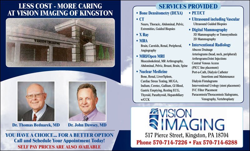 LESS COST - MORE CARINGAT VISION IMAGING OF KINGSTONSERVICES PROVIDED Bone Densitometry (DEXA)  PET/CT CT Ultrasound including VascularUltrasound Guided BiopsiesNeuro, Thoracic, Abdominal, Pelvic,Extremities, Guided Biopsies X Ray MRABrain, Carotids, Renal, Peripheral,Angiography Digital Mammography3D Mammography or Tomosynthesis2D Mammography Interventional RadiologyAbscess DrainageVISIONArteriograms (head, neck, peripheral)Arthrograms/Joint Injections MRIJOpen MRIMusculoskeletal, MR Arthrography,Abdominal, Pelvic, Breast, Brain, Spine (PICC line placement) Nuclear MedicineCentral Venous AccessPort-a-Cath, Dialysis CatheterInsertions and MaintenanceBone, Renal, Liver/Spleen,Cardiac Stress Testing, MUGA,Dialysis FistulagramsInterventional Urology (stent placement)IVC Filter PlacementParacentesis/Thoracentesis Sialograms,Venography, VertebroplastyIndium, Ceretec, Gallium, GI Bleed,Gastric Emptying, Resting ECG,Thyroid, Parathyroid, Hepatobiliaryw/CCKVISIONSIMAGINGDr. Thomas Bednarek, MDDr. John Dawsey, MDYOU HAVE A CHOICE... FOR A BETTER OPTIONCall and Schedule Your Appointment Today!517 Pierce Street, Kingston, PA 18704Phone 570-714-7226  Fax 570-714-6288SELF PAY PRICES ARE ALSO AVAILABLE LESS COST - MORE CARING AT VISION IMAGING OF KINGSTON SERVICES PROVIDED  Bone Densitometry (DEXA)  PET/CT  CT  Ultrasound including Vascular Ultrasound Guided Biopsies Neuro, Thoracic, Abdominal, Pelvic, Extremities, Guided Biopsies  X Ray  MRA Brain, Carotids, Renal, Peripheral, Angiography  Digital Mammography 3D Mammography or Tomosynthesis 2D Mammography  Interventional Radiology Abscess Drainage VISION Arteriograms (head, neck, peripheral) Arthrograms/Joint Injections  MRIJOpen MRI Musculoskeletal, MR Arthrography, Abdominal, Pelvic, Breast, Brain, Spine (PICC line placement)  Nuclear Medicine Central Venous Access Port-a-Cath, Dialysis Catheter Insertions and Maintenance Bone, Renal, Liver/Spleen, Cardiac Stress Testing, MUGA, Dialysis Fistulagrams Interventional Urology (stent placement) IVC Filter Placement Paracentesis/Thoracentesis Sialograms, Venography, Vertebroplasty Indium, Ceretec, Gallium, GI Bleed, Gastric Emptying, Resting ECG, Thyroid, Parathyroid, Hepatobiliary w/CCK VISION SIMAGING Dr. Thomas Bednarek, MD Dr. John Dawsey, MD YOU HAVE A CHOICE... FOR A BETTER OPTION Call and Schedule Your Appointment Today! 517 Pierce Street, Kingston, PA 18704 Phone 570-714-7226  Fax 570-714-6288 SELF PAY PRICES ARE ALSO AVAILABLE