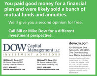 You paid good money for a financialplan and were likely sold a bunch ofmutual funds and annuities.We'll give you a second opinion for free.Call Bill or Mike Dow for a differentinvestment perspective.dowcm.comDOWCapitalManagement LLC134 US Route OneFalmouth, ME 04105(The Dow Buildingnear Maine Audubon)IN VESTMENT A DVIS ORSSecurities offered through BoltonGlobal Capital, Inc., 579 MainSt., Bolton, MA. Member FINRA,SIPC. 978-779-5361 Advisoryservices offered through BoltonGlobal Asset Management, a SECregistered investment advisor.dw3/dwc0034William C. Dow, CFP®BA, Boston University 1992Certified Financial PlannerTMMichael V. Dow, MBABA, Boston University 1991MBA, Boston University 1995(207) 878-1573William.dow@dowcm.com(207) 878-1573Michael.dow@dowcm.com You paid good money for a financial plan and were likely sold a bunch of mutual funds and annuities. We'll give you a second opinion for free. Call Bill or Mike Dow for a different investment perspective. dowcm.com DOW Capital Management LLC 134 US Route One Falmouth, ME 04105 (The Dow Building near Maine Audubon) IN VESTMENT A DVIS ORS Securities offered through Bolton Global Capital, Inc., 579 Main St., Bolton, MA. Member FINRA, SIPC. 978-779-5361 Advisory services offered through Bolton Global Asset Management, a SEC registered investment advisor. dw3/dwc0034 William C. Dow, CFP® BA, Boston University 1992 Certified Financial PlannerTM Michael V. Dow, MBA BA, Boston University 1991 MBA, Boston University 1995 (207) 878-1573 William.dow@dowcm.com (207) 878-1573 Michael.dow@dowcm.com
