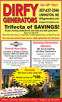 DIRFYOur 48th Year!207-637-3346LIMINGTON, MEdirfygenerators.comGENERATORSdirfygenerators@yahoo.comTrifecta of SAVINGS!20 year courtesy protection for new sales and older generators!April 1 to April 30First come first serve, so important to make appointment, as they fill up fastYou can now protect your new or older generator for 20 years!Existing GeneratorOwnersWe are Accepting100 New CustomersBRIGGS6STRATTONFirst 50 New SalesAvailable on Briggs & StrattonFortress 12KW and 20KW OnlyFirst 10 years covers parts,labor and travel.Inspection of generatorrequired prior.Maximum of $50.00 for labor andtravel per visit during Courtesy20 Year Protection.No charge labor, travel and parts for first10 years. After 10 years, no charge labor ortravel, but parts not included.Conditions apply.Conditions apply (proper maintenance mustbe performed. Parts not included).RentalsWe have a few units leftRental as low as $150/moDoes not include installationof transfer switchWe Are Hiring!We are taking applications forElectricians and TechsWhere Customer Satisfaction Doesn't Happen by Accident DIRFY Our 48th Year! 207-637-3346 LIMINGTON, ME dirfygenerators.com GENERATORS dirfygenerators@yahoo.com Trifecta of SAVINGS! 20 year courtesy protection for new sales and older generators! April 1 to April 30 First come first serve, so important to make appointment, as they fill up fast You can now protect your new or older generator for 20 years! Existing Generator Owners We are Accepting 100 New Customers BRIGGS6STRATTON First 50 New Sales Available on Briggs & Stratton Fortress 12KW and 20KW Only First 10 years covers parts, labor and travel. Inspection of generator required prior. Maximum of $50.00 for labor and travel per visit during Courtesy 20 Year Protection. No charge labor, travel and parts for first 10 years. After 10 years, no charge labor or travel, but parts not included. Conditions apply. Conditions apply (proper maintenance must be performed. Parts not included). Rentals We have a few 