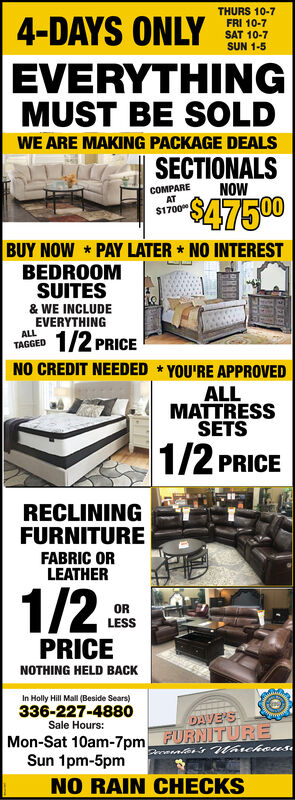 4-DAYS ONLYTHURS 10-7FRI 10-7SAT 10-7SUN 1-5EVERYTHINGMUSTBE SOLDWE ARE MAKING PACKAGE DEALSSECTIONALSCOMPAREATNOW$47500$1700BUY NOW PAY LATER * NO INTERESTBEDROOMSUITES& WE INCLUDEEVERYTHINGALLTAGGED1/2 PRICENO CREDIT NEEDED * YOU'RE APPROVEDALLMATTRESSSETS1/2 PRICERECLININGFURNITUREFABRIC ORLEATHER1/2ORLESSPRICENOTHING HELD BACKIn Holly Hill Mall (Beside Sears)336-227-4880Sale Hours:DAVE'SMon-Sat 10am-7pm FURNITUREmtes's thrcheusSun 1pm-5pmNO RAIN CHECKS 4-DAYS ONLY THURS 10-7 FRI 10-7 SAT 10-7 SUN 1-5 EVERYTHING MUST BE SOLD WE ARE MAKING PACKAGE DEALS SECTIONALS COMPARE AT NOW $47500 $1700 BUY NOW PAY LATER * NO INTEREST BEDROOM SUITES & WE INCLUDE EVERYTHING ALL TAGGED 1/2 PRICE NO CREDIT NEEDED * YOU'RE APPROVED ALL MATTRESS SETS 1/2 PRICE RECLINING FURNITURE FABRIC OR LEATHER 1/2 OR LESS PRICE NOTHING HELD BACK In Holly Hill Mall (Beside Sears) 336-227-4880 Sale Hours: DAVE'S Mon-Sat 10am-7pm FURNITURE mtes's thrcheus Sun 1pm-5pm NO RAIN CHECKS