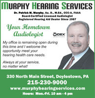 MURPHY HEARING SERVICESDr. Patrlck M. Murphy, Au. D., M.Ed., C-A, FAAABoard-Certified Licensed AudiologistRegistered Hearing Aid Dealer Since 1987Your HometownAudiologistWIDEXHIGH DEFINITION HEARINGMy office is remaining open duringthis time andI welcome theopportunity meet yourhearing health care needs.Always at your service,no matter what!330 North Main Street, Doylestown, PA215-230-9000www.murphyhearingservices.comHours: Mon.-Frl. 10 am - 4 pm MURPHY HEARING SERVICES Dr. Patrlck M. Murphy, Au. D., M.Ed., C-A, FAAA Board-Certified Licensed Audiologist Registered Hearing Aid Dealer Since 1987 Your Hometown Audiologist WIDEX HIGH DEFINITION HEARING My office is remaining open during this time andI welcome the opportunity meet your hearing health care needs. Always at your service, no matter what! 330 North Main Street, Doylestown, PA 215-230-9000 www.murphyhearingservices.com Hours: Mon.-Frl. 10 am - 4 pm