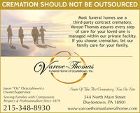 """CREMATION SHOULD NOT BE OUTSOURCEDMost funeral homes use athird-party contract crematory.Varcoe-Thomas assures every stepof care for your loved one ismanaged within our private facility.If you choose cremation, let ourfamily care for your family.Vareoe-ThomasFuneral Home of Doylestown, Inc.Jason """"Oz"""" OszczakiewiczOwner/SupervisorServing Families with Compassion,Respect & Professionalism Since 1879State Of The Art Crematory Now On Site344 North Main StreetDoylestown, PA 18901215-348-8930www.varcoethomasfuneralhome.com CREMATION SHOULD NOT BE OUTSOURCED Most funeral homes use a third-party contract crematory. Varcoe-Thomas assures every step of care for your loved one is managed within our private facility. If you choose cremation, let our family care for your family. Vareoe-Thomas Funeral Home of Doylestown, Inc. Jason """"Oz"""" Oszczakiewicz Owner/Supervisor Serving Families with Compassion, Respect & Professionalism Since 1879 State Of The Art Crematory Now On Site 344 North Main Street Doylestown, PA 18901 215-348-8930 www.varcoethomasfuneralhome.com"""