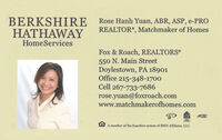 BERKSHIREHATHAWAYRose Hanh Yuan, ABR, ASP, e-PROREALTOR®, Matchmaker of HomesHomeServicesFox & Roach, REALTORS550 N. Main StreetDoylestown, PA 18901Office 215-348-1700Cell 267-733-7686rose.yuan@foxroach.comwww.matchmakerofhomes.comABRA member of the franchise system of BHH Affiliates, LLC. BERKSHIRE HATHAWAY Rose Hanh Yuan, ABR, ASP, e-PRO REALTOR®, Matchmaker of Homes HomeServices Fox & Roach, REALTORS 550 N. Main Street Doylestown, PA 18901 Office 215-348-1700 Cell 267-733-7686 rose.yuan@foxroach.com www.matchmakerofhomes.com ABR A member of the franchise system of BHH Affiliates, LLC.