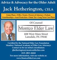 Advice & Advocacy for the Older AdultJack Hetherington, CELAEstate Plans  Wills Trusts Powers of Attorney  ProbateGuardianships  Asset Protection  Estate Tax  Long Term Care PlansOf CounselMontco Elder Law608 West Main StreetLansdale, PA 19446Certified by the National Elder Law FoundationMember: National Academy of Elder Law AttorneysContact us for an initial consultation:jhetherington@montcoelderlaw.com215-283-4444For more information, visit our website at:www.MontcoElderLaw.com Advice & Advocacy for the Older Adult Jack Hetherington, CELA Estate Plans  Wills Trusts Powers of Attorney  Probate Guardianships  Asset Protection  Estate Tax  Long Term Care Plans Of Counsel Montco Elder Law 608 West Main Street Lansdale, PA 19446 Certified by the National Elder Law Foundation Member: National Academy of Elder Law Attorneys Contact us for an initial consultation: jhetherington@montcoelderlaw.com 215-283-4444 For more information, visit our website at: www.MontcoElderLaw.com