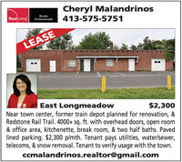 Cheryl MalandrinosRealLivingRealtyProfessionals413-575-5751LEASEEast LongmeadowNear town center, former train depot planned for renovation, &Redstone Rail Trail. 4000+ sq. ft. with overhead doors, open room& office area, kitchenette, break room, & two half baths. Pavedlined parking. $2,300 p/mth. Tenant pays utilities, water/sewer,telecoms, & snow removal. Tenant to verify usage with the town.ccmalandrinos.realtor@gmail.com$2,300 Cheryl Malandrinos RealLiving Realty Professionals 413-575-5751 LEASE East Longmeadow Near town center, former train depot planned for renovation, & Redstone Rail Trail. 4000+ sq. ft. with overhead doors, open room & office area, kitchenette, break room, & two half baths. Paved lined parking. $2,300 p/mth. Tenant pays utilities, water/sewer, telecoms, & snow removal. Tenant to verify usage with the town. ccmalandrinos.realtor@gmail.com $2,300