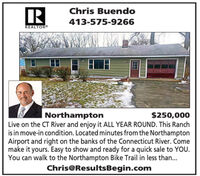 IRChris Buendo413-575-9266REALTOR|Northampton$250,000Live on the CT River and enjoy it ALL YEAR ROUND. This Ranchis in move-in condition. Located minutes from the NorthamptonAirport and right on the banks of the Connecticut River. Comemake it yours. Easy to show and ready for a quick sale to YOU.You can walk to the Northampton Bike Trail in less than...Chris@ResultsBegin.com IR Chris Buendo 413-575-9266 REALTOR |Northampton $250,000 Live on the CT River and enjoy it ALL YEAR ROUND. This Ranch is in move-in condition. Located minutes from the Northampton Airport and right on the banks of the Connecticut River. Come make it yours. Easy to show and ready for a quick sale to YOU. You can walk to the Northampton Bike Trail in less than... Chris@ResultsBegin.com