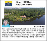 Sherri WilleyJones GroupREALTOR S413-374-8106$1,150,000This is a special place. Centrally located - just 20 minutes to Amherst; 1hour to 495; 1 hour to Bradley Airport. Turners Falls Airport is a couplemiles south. Berkshire East skiing 1/2 hr - Mount Snow 1 hr! 4.4 acres forcomplete privacy or entertaining. 4 bedrooms, 3.5 baths, open floor plan.20 miles of CT River to explore water skiing, paddling, or snowshoeing.Gill Sherri Willey Jones Group REALTOR S 413-374-8106 $1,150,000 This is a special place. Centrally located - just 20 minutes to Amherst; 1 hour to 495; 1 hour to Bradley Airport. Turners Falls Airport is a couple miles south. Berkshire East skiing 1/2 hr - Mount Snow 1 hr! 4.4 acres for complete privacy or entertaining. 4 bedrooms, 3.5 baths, open floor plan. 20 miles of CT River to explore water skiing, paddling, or snowshoeing. Gill