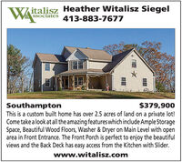 Witalisz Heather Witalisz Siegel413-883-7677SSociates$379,900SouthamptonThis is a custom built home has over 2.5 acres of land on a private lot!Come take a look at all the amazing features which include Ample StorageSpace, Beautiful Wood Floors, Washer & Dryer on Main Level with openarea in Front Entrance. The Front Porch is perfect to enjoy the beautifulviews and the Back Deck has easy access from the Kitchen with Slider.www.witalisz.com Witalisz Heather Witalisz Siegel 413-883-7677 SSociates $379,900 Southampton This is a custom built home has over 2.5 acres of land on a private lot! Come take a look at all the amazing features which include Ample Storage Space, Beautiful Wood Floors, Washer & Dryer on Main Level with open area in Front Entrance. The Front Porch is perfect to enjoy the beautiful views and the Back Deck has easy access from the Kitchen with Slider. www.witalisz.com