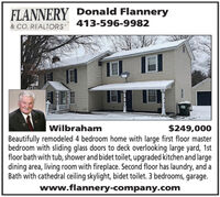 FLANNERY Donald Flannery413-596-9982& CO. REALTORS$249,000Beautifully remodeled 4 bedroom home with large first floor masterbedroom with sliding glass doors to deck overlooking large yard, 1stfloor bath with tub, shower and bidet toilet, upgraded kitchen and largedining area, living room with fireplace. Second floor has laundry, and aBath with cathedral ceiling skylight, bidet toilet. 3 bedrooms, garage.Wilbrahamwww.flannery-company.com FLANNERY Donald Flannery 413-596-9982 & CO. REALTORS $249,000 Beautifully remodeled 4 bedroom home with large first floor master bedroom with sliding glass doors to deck overlooking large yard, 1st floor bath with tub, shower and bidet toilet, upgraded kitchen and large dining area, living room with fireplace. Second floor has laundry, and a Bath with cathedral ceiling skylight, bidet toilet. 3 bedrooms, garage. Wilbraham www.flannery-company.com