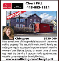 Cheri PittRealLivingRealtyProfessionals413-883-1921PENDINGWERIN SEWONEEAYChicopeeEnjoy a small piece of Chicopee Falls history with this moneymaking property! This beautifully maintained 3 Family hasundergone regular updates and improvements with attentiveowners of over 20 years. Located on a quiet corner of a oneway street, the charming 1 bedroom studio apartment wasonce the corner market for the neighborhood.www.realliving.com/cheryl.pitt$230,000 Cheri Pitt RealLiving Realty Professionals 413-883-1921 PENDING WERIN SE WONEEAY Chicopee Enjoy a small piece of Chicopee Falls history with this money making property! This beautifully maintained 3 Family has undergone regular updates and improvements with attentive owners of over 20 years. Located on a quiet corner of a one way street, the charming 1 bedroom studio apartment was once the corner market for the neighborhood. www.realliving.com/cheryl.pitt $230,000