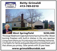 Betty GrimaldiGRIMALDIBURDAK413-789-0310ALTORISWest SpringfieldThis large 4 bedroom Cape style home has much to offer. Woodburning fireplace with built-in shelves in the very spaciousLiving room where you'll surely enjoy lots of Holiday memories.2 full baths for family and guests.Beautiful enclosed back yardthat allows you privacy. Solar panels with 25 year lease.www.grimaldiburzdak.net$290,000 Betty Grimaldi GRIMALDI BURDAK 413-789-0310 ALTORIS West Springfield This large 4 bedroom Cape style home has much to offer. Wood burning fireplace with built-in shelves in the very spacious Living room where you'll surely enjoy lots of Holiday memories. 2 full baths for family and guests.Beautiful enclosed back yard that allows you privacy. Solar panels with 25 year lease. www.grimaldiburzdak.net $290,000