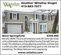 Witalisz Heather Witalisz SiegelSSociates 413-883-7677West SpringfieldRemarks: WOW! This one will knock your socks off! Come take a lookat the unbelievable views of Springfield Country Club right from yourcondo! This 2 Bedroom unit has gleaming wood floors, a kitchen thatis unlike any other and additional living space on the 2nd level forentertaining. The Master Bedroom suite is spectacular.$399,900www.witalisz.com Witalisz Heather Witalisz Siegel SSociates 413-883-7677 West Springfield Remarks: WOW! This one will knock your socks off! Come take a look at the unbelievable views of Springfield Country Club right from your condo! This 2 Bedroom unit has gleaming wood floors, a kitchen that is unlike any other and additional living space on the 2nd level for entertaining. The Master Bedroom suite is spectacular. $399,900 www.witalisz.com