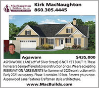 Kirk MacNaughtonMacNaughtonBuilders | Since 1983Live Happily Ever After860.305.4445Donald A Ger$435,000ASPENWOOD LANE (off of Silver Street) IS NOT YET BUILT !!. Thesehomes are being offered at preconstruction prices. We are acceptingRESERVATION AGREEMENTS for Summer of 2020 construction withAgawamEarly 2021 occupancy. Phase 1 contains 10 lots. Reserve yours now.Aspenwood Lane features Craftsman style architecture.www.MacBuilds.com Kirk MacNaughton MacNaughton Builders | Since 1983 Live Happily Ever After 860.305.4445 Donald A Ger $435,000 ASPENWOOD LANE (off of Silver Street) IS NOT YET BUILT !!. These homes are being offered at preconstruction prices. We are accepting RESERVATION AGREEMENTS for Summer of 2020 construction with Agawam Early 2021 occupancy. Phase 1 contains 10 lots. Reserve yours now. Aspenwood Lane features Craftsman style architecture. www.MacBuilds.com
