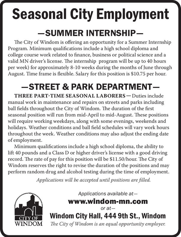 Seasonal City Employment-SUMMER INTERNSHIP-The City of Windom is offering an opportunity for a Summer InternshipProgram. Minimum qualifications include a high school diploma andcollege course work related to finance, business or political science and avalid MN driver's license. The internship program will be up to 40 hoursper week) for approximately 8-10 weeks during the months of June throughAugust. Time frame is flexible. Salary for this position is $10.75 per hour.-STREET & PARK DEPARTMENT-THREE PART-TIME SEASONAL LABORERS - Duties includemanual work in maintenance and repairs on streets and parks includingball fields throughout the City of Windom. The duration of the firstseasonal position will run from mid-April to mid-August. These positionswill require working weekdays, along with some evenings, weekends andholidays. Weather conditions and ball field schedules will vary work hoursthroughout the week. Weather conditions may also adjust the ending dateof employment.Minimum qualifications include a high school diploma, the ability tolift 40 pounds and a Class D or higher driver's license with a good drivingrecord. The rate of pay for this position will be $11.50/hour. The City ofWindom reserves the right to revise the duration of the positions and mayperform random drug and alcohol testing during the time of employment.Applications will be accepted until positions are filled.Applications available at-www.windom-mn.comor at-Windom City Hall, 444 9th St., WindomThe City of Windom is an equal opportunity employer.CITY OFWINDOM Seasonal City Employment -SUMMER INTERNSHIP- The City of Windom is offering an opportunity for a Summer Internship Program. Minimum qualifications include a high school diploma and college course work related to finance, business or political science and a valid MN driver's license. The internship program will be up to 40 hours per week) for approximately 8-10 weeks during the months of June through August. Time frame is flexible. Salary for 