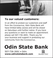 To our valued customers:In an effort to protect our customers and stafffrom the Coronavirus, Odin State Bank willhave limited lobby access and will be closedon Saturdays until further notice. If you haveany questions or want to make an appointmentplease call 507-736-2691. Thank you foryour business and support in protecting ourcommunity from the Coronavirus.Odin State Bank507-736-2691  Odinwww.odinstatebank.comEQUAL POUSNGLENDERMember FDIC To our valued customers: In an effort to protect our customers and staff from the Coronavirus, Odin State Bank will have limited lobby access and will be closed on Saturdays until further notice. If you have any questions or want to make an appointment please call 507-736-2691. Thank you for your business and support in protecting our community from the Coronavirus. Odin State Bank 507-736-2691  Odin www.odinstatebank.com EQUAL POUSNG LENDER Member FDIC