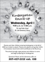KindergartenRound-upWednesday, April I9:00 a.m. to I1:00 a.m.Mt. Lake Public SchoolMt. Lake Elementary LibraryParents and their children entering kindergarten in the fall of2020 are invited to attend. Parents are asked to bring their child'simmunization record and a birth certificate to the Round-up.The school strongly urges parents and children to comeand begin preparing for kindergarten.Questions? Please call the elementary office at:507-427-2325 ext. 108 Kindergarten Round-up Wednesday, April I 9:00 a.m. to I1:00 a.m. Mt. Lake Public School Mt. Lake Elementary Library Parents and their children entering kindergarten in the fall of 2020 are invited to attend. Parents are asked to bring their child's immunization record and a birth certificate to the Round-up. The school strongly urges parents and children to come and begin preparing for kindergarten. Questions? Please call the elementary office at: 507-427-2325 ext. 108