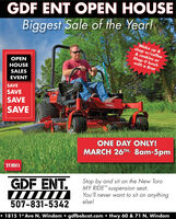 GDF ENT OPEN HOUSEBiggest Sale of the YearlWake up &shop w/coffee& cookies orShop @ lunchwith a BratOPENHOUSESALESEVENTSAVESAVESAVESAVETOROONE DAY ONLY!MARCH 26TH, 8am-5pmTORO.Stop by and sit on the New ToroMY RIDE suspension seat.You'll never want to sit on anythingelse!GDF ENT.507-831-5342 1815 1* Ave N, Windom  gdfbobcat.com  Hwy 60 & 71 N, Windom GDF ENT OPEN HOUSE Biggest Sale of the Yearl Wake up & shop w/coffee & cookies or Shop @ lunch with a Brat OPEN HOUSE SALES EVENT SAVE SAVE SAVE SAVE TORO ONE DAY ONLY! MARCH 26TH, 8am-5pm TORO. Stop by and sit on the New Toro MY RIDE suspension seat. You'll never want to sit on anything else! GDF ENT. 507-831-5342  1815 1* Ave N, Windom  gdfbobcat.com  Hwy 60 & 71 N, Windom