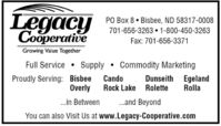 LegacyCooperativePO Box 8  Bisbee, ND 58317-0008701-656-3263 1-800-450-3263Fax: 701-656-3371Growing Value TogetherFull Service Supply  Commodity MarketingProudly Serving: BisbeeOverlyDunseith EgelandRollaCandoRock Lake Rolette.in Between.and BeyondYou can also Visit Us at www.Legacy-Cooperative.com Legacy Cooperative PO Box 8  Bisbee, ND 58317-0008 701-656-3263 1-800-450-3263 Fax: 701-656-3371 Growing Value Together Full Service  Supply  Commodity Marketing Proudly Serving: Bisbee Overly Dunseith Egeland Rolla Cando Rock Lake Rolette .in Between .and Beyond You can also Visit Us at www.Legacy-Cooperative.com