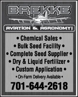 BREKKEAVIATION & AGRONOMYI Chemical Sales  Bulk Seed Facility  Complete Seed Supplier  Dry & Liquid Fertilizer  Custom Application  On-Farm Delivery Available 701-644-2618 BREKKE AVIATION & AGRONOMYI  Chemical Sales   Bulk Seed Facility   Complete Seed Supplier   Dry & Liquid Fertilizer   Custom Application   On-Farm Delivery Available  701-644-2618