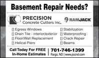 Basement Repair Needs?PRECISIONRAMJACKConcrete Cutters Inc.[] Egress Windows[] Drain Tile - interior/exterior [] Waterproofing[] Floor/Wall Replacement[] Helical Piers[] Stabilization[] Crack Repair[] BeamsCall Today For FREEIn-Home Estimates|701-746-1399Fargo, ND | www.pccnd.com Basement Repair Needs? PRECISION RAMJACK Concrete Cutters Inc. [] Egress Windows [] Drain Tile - interior/exterior [] Waterproofing [] Floor/Wall Replacement [] Helical Piers [] Stabilization [] Crack Repair [] Beams Call Today For FREE In-Home Estimates | 701-746-1399 Fargo, ND | www.pccnd.com