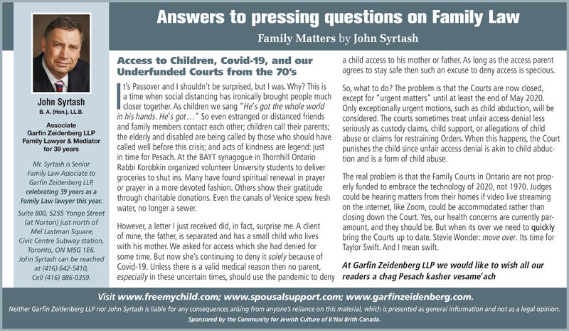 """Answers to pressing questions on Family LawFamily Matters by John SyrtashAccess to Children, Covid-19, and ourUnderfunded Courts from the 70'sa child access to his mother or father. As long as the access parentagrees to stay safe then such an excuse to deny access is specious.t's Passover and I shouldn't be surprised, but I was. Why? This is So, what to do? The problem is that the Courts are now closed,a time when social distancing has ironically brought people much except for """"urgent matters"""" until at least the end of May 2020.closer together. As children we sang """"He's got the whole worldin his hands. He's got..."""" So even estranged or distanced friendsand family members contact each other; children call their parents; seriously as custody claims, child support, or allegations of childthe elderly and disabled are being called by those who should have abuse or claims for restraining Orders. When this happens, the Courtcalled well before this crisis; and acts of kindness are legend: justin time for Pesach. At the BAYT synagogue in Thornhill OntarioRabbi Korobkin organized volunteer University students to delivergroceries to shut ins. Many have found spiritual renewal in prayerJohn SyrtashOnly exceptionally urgent motions, such as child abduction, will beconsidered. The courts sometimes treat unfair access denial lessB. A. (Hon.), LL.B.AssociateGarfin Zeidenberg LLPFamily Lawyer & Mediatorfor 39 yearspunishes the child since unfair access denial is akin to child abduc-tion and is a form of child abuse.Mr. Syrtash is SeniorFamily Law Associate toGarfin Zeidenberg LLP,celebrating 39 years as aFamily Law lawyer this year.The real problem is that the Family Courts in Ontario are not prop-erly funded to embrace the technology of 2020, not 1970. Judgesthrough charitable donations. Even the canals of Venice spew fresh could be hearing matters from their homes if video live streamingSuite 800, 5255 Yonge Street water, no longer a sewer.(at Norton) just north ofMel Lastman Squa"""