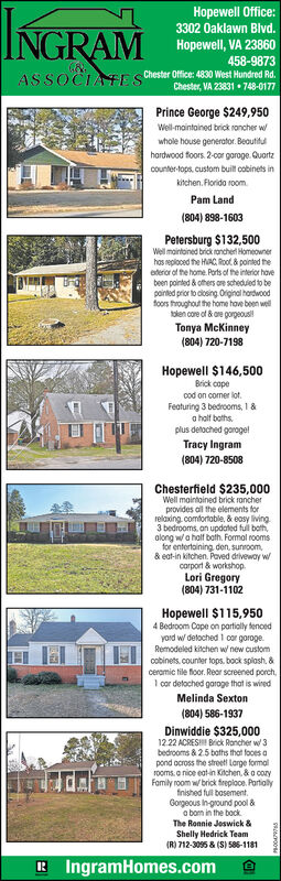 Hopewell Office:3302 Oaklawn Blvd.INGRAMHopewell, VA 23860458-9873ASSOCIATE Chester Office: 4830 West Hundred Rd.Chester, VA 23831 748-0177Prince George $249,950Well-maintained brick roncher wwhole house generator. Beautifulhardwood foors. 2-cor goroge. Quortzcounter-tops. custom built cobinets inkitchen. Florido room.Pam Land(804) 898-1603Petersburg $132,500Well maintoined brick roncheri Homeownerhos reploced the HAC, Rol & pornted theoderor of the home. Ports of the interior hovebeen pointed & others oe schedued to bepainted prior to diosing. Oriinal hardwoodfoors froughout the home hove been welltolen core of & ore gorgeousTonya McKinney(804) 720-7198Hopewell $146,500Brick copecod on comer lot.Featuring 3 bedrooms, 1&a holf boths,plus detoched garogelTracy Ingram(804) 720-8508Chesterfield $235,000Well maintained brick roncherprovides al the elements forrelaxing. comfortable, & easy living3 bedrooms, an updated ful both,olong wa half baih. Formal roomsfor entertaining den, sunroom,& eat-in kitchen. Paved driveway wcorport & workshop.Lori Gregory(804) 731-1102Hopewell $115,9504 Bedroom Cape on partialy tencedyord w detoched 1 oor goroge.Remodeled kitchen w/ new customcobinets. counter tops. book spiosh. &ceramic tile floor. Reaor screened porch,I cor detoched garoge that is wiredMelinda Sexton(804) 586-1937Dinwiddie $325,00012.22 ACRES Brick Roncher w 3bedrooms & 2.5 baths that fooes apond ocross the street Large formalrooms. a nice eatin Kiichen, & o coryFamily room w/ brick freploce. Portiolyfnished full basement.Gorgeous in-ground pool &a bom in the bockThe Ronnie Joswick &Shelly Hedrick Team(R) 712-3095 & (S) S86-1181R IngramHomes.com Hopewell Office: 3302 Oaklawn Blvd. INGRAM Hopewell, VA 23860 458-9873 ASSOCIATE Chester Office: 4830 West Hundred Rd. Chester, VA 23831 748-0177 Prince George $249,950 Well-maintained brick roncher w whole house generator. Beautiful hardwood foors. 2-cor goroge. Quortz counter-tops. custom built cobinets in kitchen. Florido room.