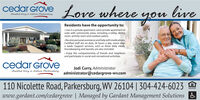 cedar erove Love where youliveAssisted liring in historic ParkarsburgResidents have the opportunity to: Live in a private apartment, semi-private apartment orsuite with community areas, including a lobby, diningroom, activity room and outdoor patios.Receive personalassistance and helpwith medications.Certified staff are on-duty 24 hours a day, seven daysa week. Support services, such as three daily meals,housekeeping and laundry are also included.· Enjoy the companionship of friends and neighborsand participate in social and recreational activities.cedar GroveAssisted living in historie ParkarsburgJodi Curry, Administratoradministrator@cedargrove-wv.com110 Nicolette Road, Parkersburg, WV 26104 | 304-424-6023www.gardant.com/cedargrove | Managed by Gardant Management Solutions & cedar erove Love where you live Assisted liring in historic Parkarsburg Residents have the opportunity to:  Live in a private apartment, semi-private apartment or suite with community areas, including a lobby, dining room, activity room and outdoor patios. Receive personalassistance and helpwith medications. Certified staff are on-duty 24 hours a day, seven days a week. Support services, such as three daily meals, housekeeping and laundry are also included. · Enjoy the companionship of friends and neighbors and participate in social and recreational activities. cedar Grove Assisted living in historie Parkarsburg Jodi Curry, Administrator administrator@cedargrove-wv.com 110 Nicolette Road, Parkersburg, WV 26104 | 304-424-6023 www.gardant.com/cedargrove | Managed by Gardant Management Solutions &