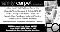 family carpetkitchen & bath!Jackson County's ONLY Full Service Flooring StoreCarpet & Vinyl, Remnants & Rolls in 12' & 15'Widths, Luxury Vinyl Planks, Carpet Tiles,Ceramic Tiles, Area Rugs, Hardwood Flooring,and Installation Supplies Available!CustomArea RugsAvailableProfessional Installation Available with Licensed & Insured Contractors!3080 Charleston Road / Ripley, WV 25271Phone: 304-372-2463/800-601-7847Monday-Friday 9 am-5 pm, Saturday 9 am-2 pmFAMILY CARPETFlooring, Kitchen. Ban. Farniture family carpet kitchen & bath! Jackson County's ONLY Full Service Flooring Store Carpet & Vinyl, Remnants & Rolls in 12' & 15' Widths, Luxury Vinyl Planks, Carpet Tiles, Ceramic Tiles, Area Rugs, Hardwood Flooring, and Installation Supplies Available! Custom Area Rugs Available Professional Installation Available with Licensed & Insured Contractors! 3080 Charleston Road / Ripley, WV 25271 Phone: 304-372-2463/800-601-7847 Monday-Friday 9 am-5 pm, Saturday 9 am-2 pm FAMILY CARPET Flooring, Kitchen. Ban. Farniture