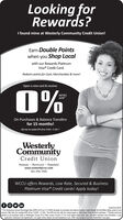 "Looking forRewards?I found mine at Westerly Community Credit Union!Earn Double Pointswhen you Shop Localwith our Rewards PlatinumVisa® Credit Card.Redeem points for Cash, Merchandise & more!Open a new card & receive:0%INTROAPR*On Purchases & Balance Transfersfor 15 months!WesterlyCommunityCredit UnionWesterly -- Richmond - Wakefieldwww.westerlyccu.com401.596.7000WCCU offers Rewards, Low Rate, Secured & BusinessPlatinum Visa® Credit cards! Apply today!0000fO0 inInsured by NCUA""An introductory Arnual Percentage Rate (APR) of 0% as of 1/12020 will apply to purchases and balance transfers made through the first fheen biling cycles of youraccount Ater that the variable APR will be 10.65% - 21.00%. This APR wil vary with the market based on Wall Street Prime & credit worthiness. ""Double points areeamed on al purchases made in Washington County, RI or New London County. CT. For more detals about rates, fees, and other important cost information, a cardapplication, Disclosure and Agreements, or to apply online, please visit www.westerlycou.com. Ofer may change at any time. Reshicions may apply Looking for Rewards? I found mine at Westerly Community Credit Union! Earn Double Points when you Shop Local with our Rewards Platinum Visa® Credit Card. Redeem points for Cash, Merchandise & more! Open a new card & receive: 0% INTRO APR* On Purchases & Balance Transfers for 15 months! Westerly Community Credit Union Westerly -- Richmond - Wakefield www.westerlyccu.com 401.596.7000 WCCU offers Rewards, Low Rate, Secured & Business Platinum Visa® Credit cards! Apply today! 0000 fO0 in Insured by NCUA ""An introductory Arnual Percentage Rate (APR) of 0% as of 1/12020 will apply to purchases and balance transfers made through the first fheen biling cycles of your account Ater that the variable APR will be 10.65% - 21.00%. This APR wil vary with the market based on Wall Street Prime & credit worthiness. ""Double points are eamed on al purchases made in Washington County, RI or New London County. CT. For more detals about rates, fees, and other important cost information, a card application, Disclosure and Agreements, or to apply online, please visit www.westerlycou.com. Ofer may change at any time. Reshicions may apply"
