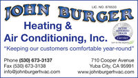 "TOHNLIC. NO. 876533BURGERHeating &Air Conditioning, Inc.FACTORYAUTHORIZEDDEALERCarrierturn to the experts""Keeping our customers comfortable year-round""Phone (530) 673-3137Fax (530) 673-3138info@johnburgerhvac.com710 Cooper AvenueYuba City, CA 95991www.johnburgerhvac.comTIAL TOHN LIC. NO. 876533 BURGER Heating & Air Conditioning, Inc. FACTORY AUTHORIZED DEALER Carrier turn to the experts ""Keeping our customers comfortable year-round"" Phone (530) 673-3137 Fax (530) 673-3138 info@johnburgerhvac.com 710 Cooper Avenue Yuba City, CA 95991 www.johnburgerhvac.com TIAL"