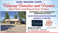 ULLREY MEMORIAL CHAPELHelping Families and FriendsHonor Their Loved Ones for Over 75 Years.HONORING LIFE PERMANENTMEMORIALIZATIONLocal & family owned funeral home &crematory in Yuba City.DERS ONULLREY MEMORIAL CHAPELFUNERAL HOME AND CREMATORY-SUTTEROF YUB(530) 673-9542817 Almond St., Yuba Citywww.ullreymemorialchapel.comCA LIC FD#: 784 ULLREY MEMORIAL CHAPEL Helping Families and Friends Honor Their Loved Ones for Over 75 Years. HONORING LIFE PERMANENT MEMORIALIZATION Local & family owned funeral home & crematory in Yuba City. DERS ON ULLREY MEMORIAL CHAPEL FUNERAL HOME AND CREMATORY -SUTTER OF YUB (530) 673-9542 817 Almond St., Yuba City www.ullreymemorialchapel.com CA LIC FD#: 784
