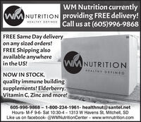 WM Nutrition currentlyWMNUTRITION providing FREE delivery!Call us at (605)996-9868HEALTHY DEFINEDFREE Same Day deliveryon any sized orders!FREE Shipping alsoavailable anywherein the US!WMNUTRITIONHEALTHY DEFINEDNOW IN STOCK,quality immune buildingsupplements! Elderberry,Vitamin C, Zinc and more!605-996-9868 - 1-800-234-1961- healthnut@santel.netHours- M-F 9-6- Sat 10:30-4 - 1313 W Havens St, Mitchell, SDLike us on facebook- @WMNutritionCenter - www.wmnutrition.com WM Nutrition currently WMNUTRITION providing FREE delivery! Call us at (605)996-9868 HEALTHY DEFINED FREE Same Day delivery on any sized orders! FREE Shipping also available anywhere in the US! WMNUTRITION HEALTHY DEFINED NOW IN STOCK, quality immune building supplements! Elderberry, Vitamin C, Zinc and more! 605-996-9868 - 1-800-234-1961- healthnut@santel.net Hours- M-F 9-6- Sat 10:30-4 - 1313 W Havens St, Mitchell, SD Like us on facebook- @WMNutritionCenter - www.wmnutrition.com