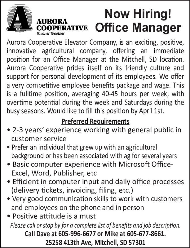 Now Hiring!COOPERATIVE Office ManagerAURORATougher TogetherAurora Cooperative Elevator Company, is an exciting, positive,innovative agricultural company, offering an immediateposition for an Office Manager at the Mitchell, SD location.Aurora Cooperative prides itself on its friendly culture andsupport for personal development of its employees. We offera very competitive employee benefits package and wage. Thisis a fulltime position, averaging 40-45 hours per week, withovertime potential during the week and Saturdays during thebusy seasons. Would like to fill this position by April 1st.Preferred Requirements 2-3 years' experience working with general public incustomer service Prefer an individual that grew up with an agriculturalbackground or has been associated with ag for several years Basic computer experience with Microsoft Office-Excel, Word, Publisher, etcEfficient in computer input and daily office processes(delivery tickets, invoicing, filing, etc.)Very good communication skills to work with customersand employees on the phone and in Positive attitude is a mustpersonPlease call or stop by for a complete list of benefits and job description.Call Dave at 605-996-6677 or Mike at 605-677-8661.25258 413th Ave, Mitchell, SD 57301 Now Hiring! COOPERATIVE Office Manager AURORA Tougher Together Aurora Cooperative Elevator Company, is an exciting, positive, innovative agricultural company, offering an immediate position for an Office Manager at the Mitchell, SD location. Aurora Cooperative prides itself on its friendly culture and support for personal development of its employees. We offer a very competitive employee benefits package and wage. This is a fulltime position, averaging 40-45 hours per week, with overtime potential during the week and Saturdays during the busy seasons. Would like to fill this position by April 1st. Preferred Requirements  2-3 years' experience working with general public in customer service  Prefer an individual that grew up with an agricul