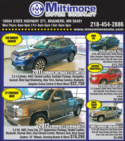"""MMitimoreMOTOR COMPANY16604 STATE HIGHWAY 371, BRAINERD, MN 56401Mon-Thurs-9am-6pm I Fri-9am-5pm I Sat-9am-3pm218-454-2886www.mmcminnesota.comAWD!V6!ONE OWNER!LOADED!P19382015 CHRYSLER 200S3.6 V6, AWD, Heated Seats, Heated SteeringWheel, Navigation, Backup Camera, Bluetooth,Dual Climate Control, Sirius XM, Clean Carfax,Alloy Wheels & Much More!$13,750LEATHER!GOOD MILES!.P19372017 SUBARU OUTBACK 2.5I LIMITED2.5 4 Cylinder, AWD, Heated Leather, EyeSight Package, Navigation,Sunroof, Blind Spot Monitoring, New Tires, Backup Camera, Bluetooth,Adaptive Cruise Control & Much More! $22,750P19442010 FORD ESCAPE XLT2.54 Cylinder, Leather Interior, Power Driver'sSeat, Bluetooth, Power Windows & Locks,Front Bucket Seats, Alloy Wheels, Clean Carfax& More!71 PACKAGE!4WD!$6,999LOCALTRADE!4WD!P19495.3 V8, 4WD, Crew Cab, Z71 Appearance Package, Heated Leather,Bluetooth, Remote Start, Dual Climate Control, Memory Seat, Bose SoundSystem, 18"""" Wheels, Running Boards & More! $19,290P1842B2012 CHEVROLET SILVERADO LTZ 2005 CHEVROLET AVALANCHE Z715.3 V8, 4WD, Remote Start, Dual Climate Control,Sirius XM, Towing Package, Alloy Wheels, PowerDriver's Seat, Clean Cartax & Much More!$5,999 MMitimore MOTOR COMPANY 16604 STATE HIGHWAY 371, BRAINERD, MN 56401 Mon-Thurs-9am-6pm I Fri-9am-5pm I Sat-9am-3pm 218-454-2886 www.mmcminnesota.com AWD! V6! ONE OWNER! LOADED! P1938 2015 CHRYSLER 200S 3.6 V6, AWD, Heated Seats, Heated Steering Wheel, Navigation, Backup Camera, Bluetooth, Dual Climate Control, Sirius XM, Clean Carfax, Alloy Wheels & Much More! $13,750 LEATHER! GOOD MILES!. P1937 2017 SUBARU OUTBACK 2.5I LIMITED 2.5 4 Cylinder, AWD, Heated Leather, EyeSight Package, Navigation, Sunroof, Blind Spot Monitoring, New Tires, Backup Camera, Bluetooth, Adaptive Cruise Control & Much More! $22,750 P1944 2010 FORD ESCAPE XLT 2.54 Cylinder, Leather Interior, Power Driver's Seat, Bluetooth, Power Windows & Locks, Front Bucket Seats, Alloy Wheels, Clean Carfax & More! 71 PACKAGE! 4WD! $6,999 LOCAL TRADE! 4W"""