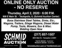 ONLINE ONLY AUCTIONNO RESERVEThursday, April 2, 2020  6:00 P.M.909 E Main St.  Teutopolis, IL (Schmid Auction Center)Boos Stainless Steel Tables, Sinks, Etc:,Wagons, Trailers, Silage Wagons, Diesel WaterPump, Tools, Mowers, Suv & Misc.Bidding Open Now(217) 857-1507SCHMID909 E Main St.  Teutopolis, IL 62467AUCTINTrent D. Schmid - AuctioneerRichard D. Schmid  AuctioneerSchmidAuction.com or TrentSchmid.comIL Auction Firm License No.: 444.000399SM-LA1765800 ONLINE ONLY AUCTION NO RESERVE Thursday, April 2, 2020  6:00 P.M. 909 E Main St.  Teutopolis, IL (Schmid Auction Center) Boos Stainless Steel Tables, Sinks, Etc:, Wagons, Trailers, Silage Wagons, Diesel Water Pump, Tools, Mowers, Suv & Misc. Bidding Open Now (217) 857-1507 SCHMID 909 E Main St.  Teutopolis, IL 62467 AUCTIN Trent D. Schmid - Auctioneer Richard D. Schmid  Auctioneer SchmidAuction.com or TrentSchmid.com IL Auction Firm License No.: 444.000399 SM-LA1765800