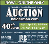 NOW - ONLINE ONLYWhite River Township   Randolph CountyAUCTIONhalderman.com40%/-Begin: April 13,8:00 amacres End: April 14, 6:45 pmChris Peacock: 765.546.0592Lauren Peacock: 765.546.7359Owner: David L. & Marjorie L. MooreENDIANAHALDERMANOPPORTUNITYASSOCATION AuctioneerREAL ESTATE & FARM MANAGEMENTAuctioneer: Russell D. HarmeyerIN Auct. Lic. #AU10000277HRES IN Auct. Lie. #AC69200019HLS# CCP-12482800.424.2324 halderman.comSM-LA1765436 NOW - ONLINE ONLY White River Township   Randolph County AUCTION halderman.com 40%/- Begin: April 13,8:00 am acres End: April 14, 6:45 pm Chris Peacock: 765.546.0592 Lauren Peacock: 765.546.7359 Owner: David L. & Marjorie L. Moore ENDIANA HALDERMAN OPPORTUNITY ASSOCATION Auctioneer REAL ESTATE & FARM MANAGEMENT Auctioneer: Russell D. Harmeyer IN Auct. Lic. #AU10000277 HRES IN Auct. Lie. #AC69200019 HLS# CCP-12482 800.424.2324 halderman.com SM-LA1765436