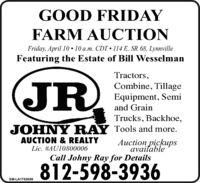 GOOD FRIDAYFARM AUCTIONFriday, April 10  10 a.m. CDT 114 E. SR 68, LynnvilleFeaturing the Estate of Bill WesselmanJRTractors,Combine, TillageEquipment, Semiand GrainTrucks, Backhoe,JOHNY RAY Tools and more.AUCTION & REALTYAuction pickupsavailableLic. #AU10800006Call Johny Ray for Details812-598-3936SM-LA1763699 GOOD FRIDAY FARM AUCTION Friday, April 10  10 a.m. CDT 114 E. SR 68, Lynnville Featuring the Estate of Bill Wesselman JR Tractors, Combine, Tillage Equipment, Semi and Grain Trucks, Backhoe, JOHNY RAY Tools and more. AUCTION & REALTY Auction pickups available Lic. #AU10800006 Call Johny Ray for Details 812-598-3936 SM-LA1763699