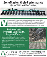 ZoneMaster High-PerformanceStrip-Till Unit/RefresherZoneMaster is a spring strip-till tool designed to create optimal springstrips or refresh fall strips. It's perfect for no-tillers struggling with variableplanting conditions, conventional tillers looking to reduce tillage or strip-tillers looking to refresh fall strips or build shankless strips in the spring.Reduce Costs.Promote Soil Health.Improve Fields. Uses vertical tillage to clear residue,lightly condition the soil and get fasterwarm-up, dry-down for quicker, more evengermination Optional applicators allow for precisestarter or liquid fertilizer placement inthe root zone(815) 688-3051 LM VulcanEquip.comf 2911 N. 2700 East Road, Forrest, IL 61741LTEQUIPMENT Facebook.com/VulcanEquip I Twitter.com/VulcanEquip|VULCANSM-LA1765187 ZoneMaster High-Performance Strip-Till Unit/Refresher ZoneMaster is a spring strip-till tool designed to create optimal spring strips or refresh fall strips. It's perfect for no-tillers struggling with variable planting conditions, conventional tillers looking to reduce tillage or strip- tillers looking to refresh fall strips or build shankless strips in the spring. Reduce Costs. Promote Soil Health. Improve Fields.  Uses vertical tillage to clear residue, lightly condition the soil and get faster warm-up, dry-down for quicker, more even germination  Optional applicators allow for precise starter or liquid fertilizer placement in the root zone (815) 688-3051 LM VulcanEquip.com f 2911 N. 2700 East Road, Forrest, IL 61741 LTEQUIPMENT Facebook.com/VulcanEquip I Twitter.com/VulcanEquip |VULCAN SM-LA1765187