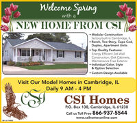 Welcome Springwith aNEW HOME FROM CSI Modular Constructionfactory built in Cambridge, IL Ranch, Two Story, Cape Cod,Duplex, Apartment Units Top Quality Features:Energy Efficient 2x6 WallConstruction, Oak Cabinets,Maintenance Free Exterior Individual Color, Style& Option Selection Custom Design AvailableVisit Our Model Homes in Cambridge, ILDaily 9 AM - 4 PMCSI HomesP.O. Box 138, Cambridge, IL 61238Call us Toll Free 866-937-5544www.csihomesonline.comSM-LA1764609 Welcome Spring with a NEW HOME FROM CSI  Modular Construction factory built in Cambridge, IL  Ranch, Two Story, Cape Cod, Duplex, Apartment Units  Top Quality Features: Energy Efficient 2x6 Wall Construction, Oak Cabinets, Maintenance Free Exterior  Individual Color, Style & Option Selection  Custom Design Available Visit Our Model Homes in Cambridge, IL Daily 9 AM - 4 PM CSI Homes P.O. Box 138, Cambridge, IL 61238 Call us Toll Free 866-937-5544 www.csihomesonline.com SM-LA1764609