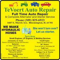 TeVoert Auto RepairFull Time Auto Repair& Complete Alternator and Starter ServicePhone (309) 829-69231607 S. Morris Ave. Bloomington, IL 61701WE MAKEHYDRAULICHOSESShe won't turn over?Let us starter.ServicesSmall Engines, LP Engines, & Welding ServicesSmall EngineStarters for lawn mowersAutomotive & TruckStarters/Alternators (foreign and domestic)BatteriesAC Delco  Motocraft StaabFarmStarters/Alternators (all brands)Snow Plow MotorsWestern & MeyersMotorcycle StartersMarineStarters/Alternators  Power Trim MotorsDC MotorsFrom tail gate to wheelchair liftGolf CartDrive Motors  Starter-GeneratorsAntique Car & TractorRebuild your unitBattery CablesCustom MadeSM-LA1764612 TeVoert Auto Repair Full Time Auto Repair & Complete Alternator and Starter Service Phone (309) 829-6923 1607 S. Morris Ave. Bloomington, IL 61701 WE MAKE HYDRAULIC HOSES She won't turn over? Let us starter. Services Small Engines, LP Engines, & Welding Services Small Engine Starters for lawn mowers Automotive & Truck Starters/Alternators (foreign and domestic) Batteries AC Delco  Motocraft Staab Farm Starters/Alternators (all brands) Snow Plow Motors Western & Meyers Motorcycle Starters Marine Starters/Alternators  Power Trim Motors DC Motors From tail gate to wheelchair lift Golf Cart Drive Motors  Starter-Generators Antique Car & Tractor Rebuild your unit Battery Cables Custom Made SM-LA1764612