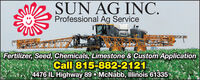 SUN AG INC.Professional Ag ServiceHAGEFertilizer, Seed, Chemicals, Limestone & Custom ApplicationCall 815-882-21214476 IL Highway 89  McNabb, Illinois 61335 SUN AG INC. Professional Ag Service HAGE Fertilizer, Seed, Chemicals, Limestone & Custom Application Call 815-882-2121 4476 IL Highway 89  McNabb, Illinois 61335