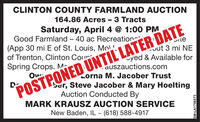 "CLINTON COUNTY FARMLAND AUCTION164.86 Acres - 3 TractsSaturday, April 4 @ 1:00 PMGood Farmland  40 ac Recreation(App 30 mi E of St. Louis, Mo!of Trenton, Clinton CourSpring Crops. MSIteout 3 mi NEyed & Available forauszauctions.comLorna M. Jacober Trustber, Steve Jacober & Mary HoeltingAuction Conducted ByMARK KRAUSZ AUCTION SERVICE""POSTPONED UNTIL LATER DATENew Baden, IL ~ (618) 588-4917SM-LA1756573 CLINTON COUNTY FARMLAND AUCTION 164.86 Acres - 3 Tracts Saturday, April 4 @ 1:00 PM Good Farmland  40 ac Recreation (App 30 mi E of St. Louis, Mo! of Trenton, Clinton Cour Spring Crops. M SIte out 3 mi NE yed & Available for auszauctions.com Lorna M. Jacober Trust ber, Steve Jacober & Mary Hoelting Auction Conducted By MARK KRAUSZ AUCTION SERVICE ""POSTPONED UNTIL LATER DATE New Baden, IL ~ (618) 588-4917 SM-LA1756573"